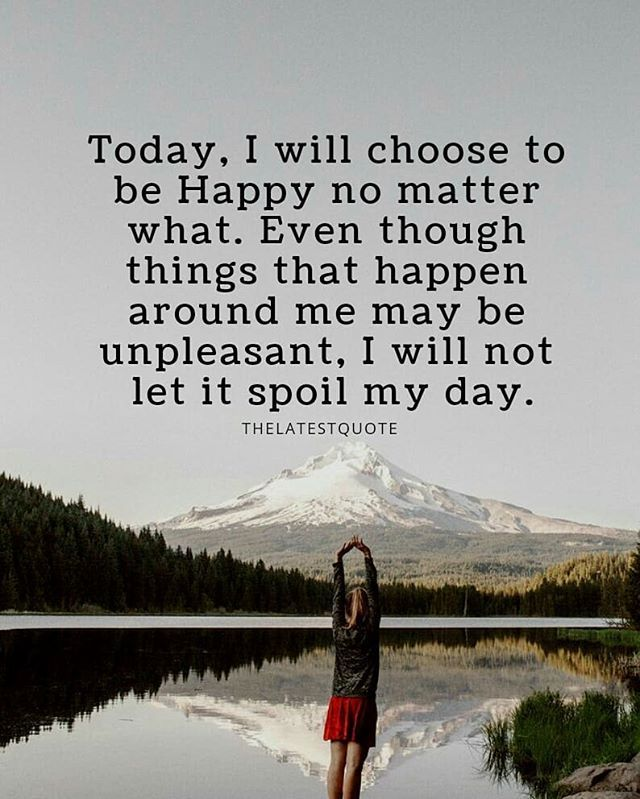 Today I Will Choose To Be Happy No Matter What Even Though Things That Happen Around Me May Be Unp Loving Someone Quotes Choose Happiness Quotes Matter Quotes