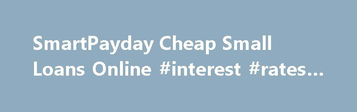 SmartPayday Cheap Small Loans Online #interest #rates #today http://loan.remmont.com/smartpayday-cheap-small-loans-online-interest-rates-today/  #cheap loans for bad credit # SmartPayday Cheap Small Loans Online Best Small Loans Bad Credit There are a range of factors you may intend to borrow cash money. Maybe that there's a brand-new auto you have actually obtained your eye on, or you need to invest for a wedding occasion. Whatever the scenarios, an…The post SmartPayday Cheap Small Loans…