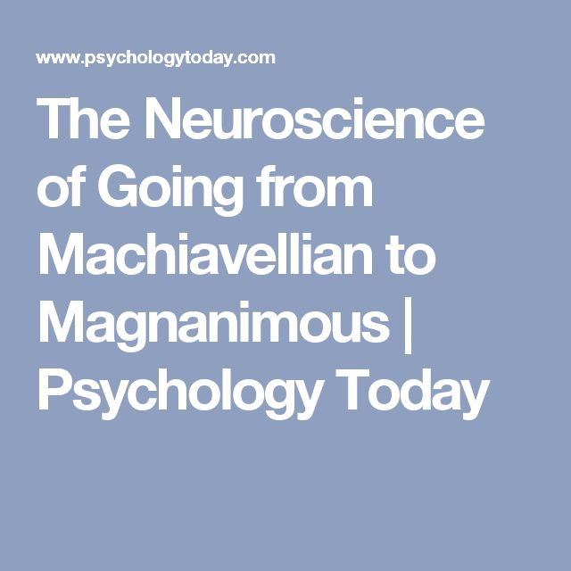 The Neuroscience of Going from Machiavellian to Magnanimous | Psychology Today