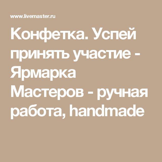 Конфетка. Успей принять участие - Ярмарка Мастеров - ручная работа, handmade