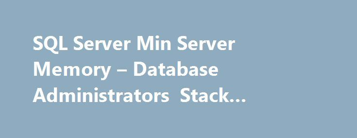 SQL Server Min Server Memory – Database Administrators Stack Exchange #sql #server #min http://tanzania.nef2.com/sql-server-min-server-memory-database-administrators-stack-exchange-sql-server-min/  # using SQL 2008 R2 with SP2 with a server with 64 GB of RAM. I have set max server memory to 58GB considering SQL Server is limited to only database engine related service only. I have a question related to setting min server memory If I set min server memory to 48 GB does that mean a) If windows…