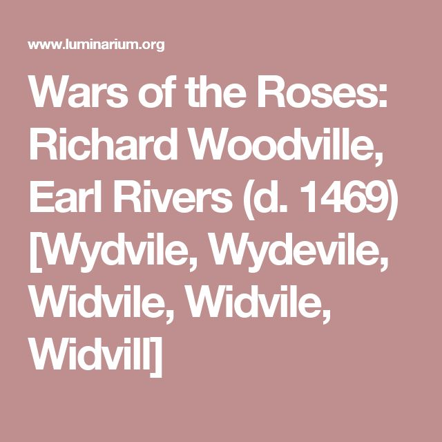 Wars of the Roses: Richard Woodville, Earl Rivers (d. 1469) [Wydvile, Wydevile, Widvile, Widvile, Widvill]