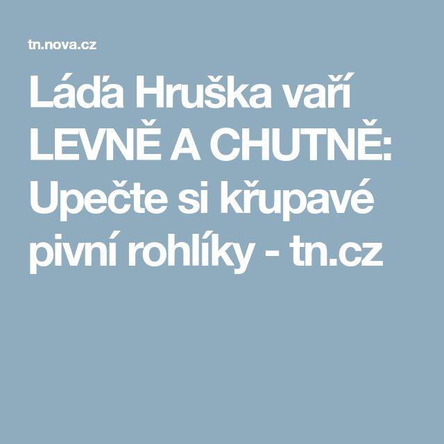 Láďa Hruška vaří LEVNĚ A CHUTNĚ: Upečte si křupavé pivní rohlíky - tn.cz