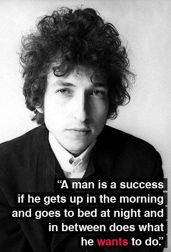 ~Bob Dylan (Are you doing what you WANT to do today?)
