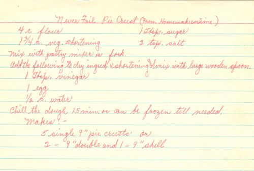 Handwritten Recipe For Never Fail Pie Never Fail Pie Crust (From Homemakers Time)  4 c flour 1 3/4 c. veg. shortening 1 Tbsp. sugar 2 tsp. salt  Mix with pastry mixer or fork.  Add the following to dry ingred. & shortening and mix with large wooden spoon.  1 Tbsp. vinegar 1 egg 1/2 c. water  Chill the dough 15 min. or can be frozen till needed.  Makes:  5 single 9″ pie crusts or 2 – 9″ double and 1 – 9″ shell