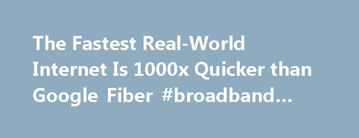 The Fastest Real-World Internet Is 1000x Quicker than Google Fiber #broadband #setup http://broadband.remmont.com/the-fastest-real-world-internet-is-1000x-quicker-than-google-fiber-broadband-setup/  #fast internet connection # Developed by a joint research team from French telecoms company Alcatel-Lucent and BT, the magic of this incredible connection isn t in fancy hardware. Instead, it s in a new protocol named Flexigrid that lets you lay multiple signals over the top of each other in a a…
