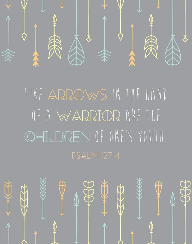 Like arrows in the hand of a warrior, So are the children of one's youth. Psalm 127:4