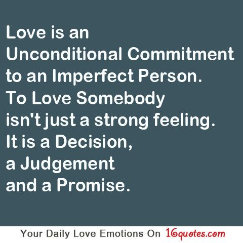 Love is an unconditional commitment to an imperfect person. To love somebody isn't just a strong feeling. It is a decision, a judgment and a promise.
