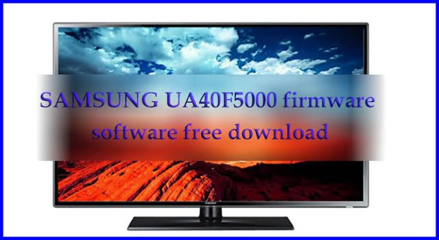 Samsung Ua40f5000 Firmware Software Free Download New Update File Firmware Free Software Download Sites Samsung
