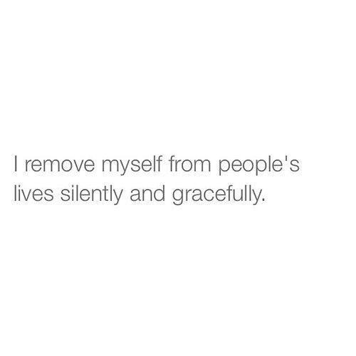 I remove myself from people's lives silently and gracefully (or the total opposite, depends on you and the situation)
