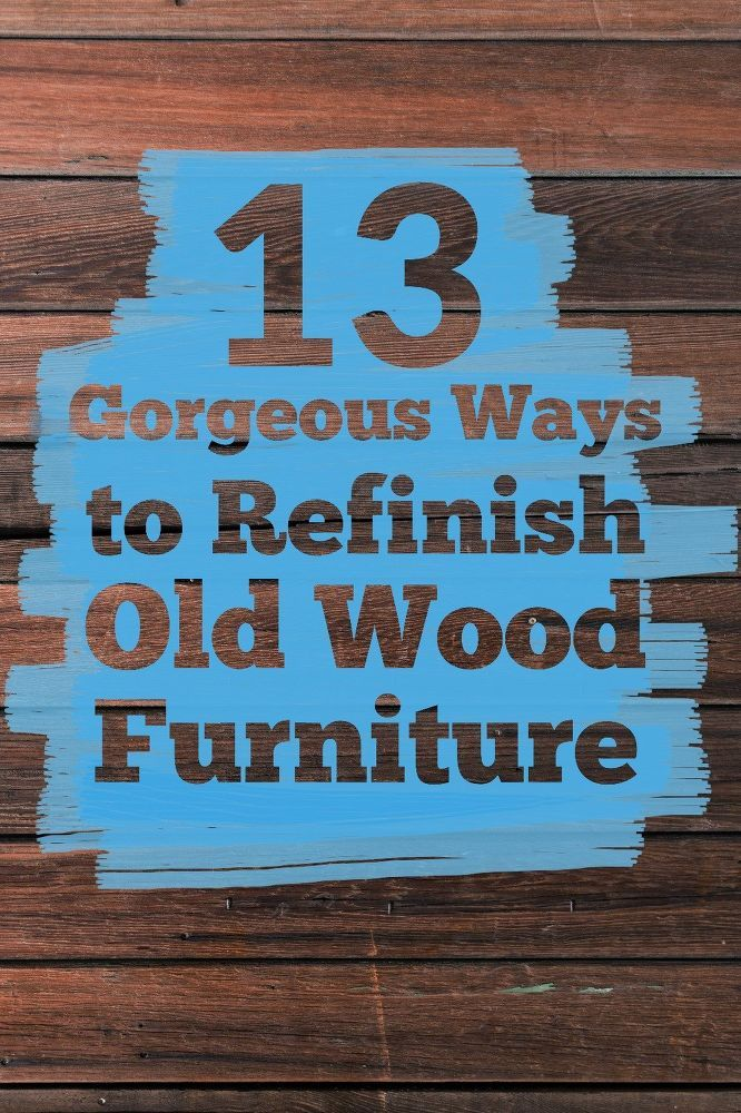 9 Gorgeous Ways To Refinish Old Wood Furniture
