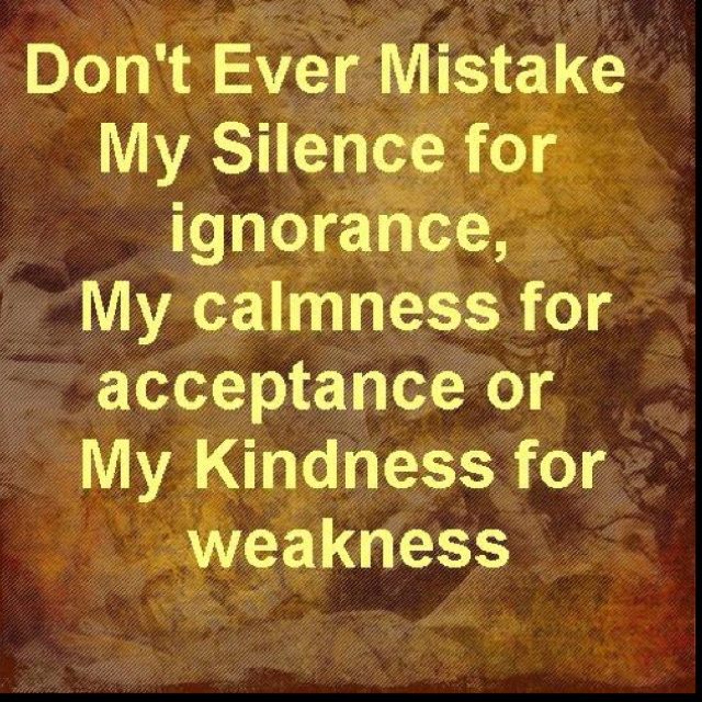 Don T Take My Kindness For Weakness Quotes: Don't Ever Mistake My Silence For Ignorance My Calmness