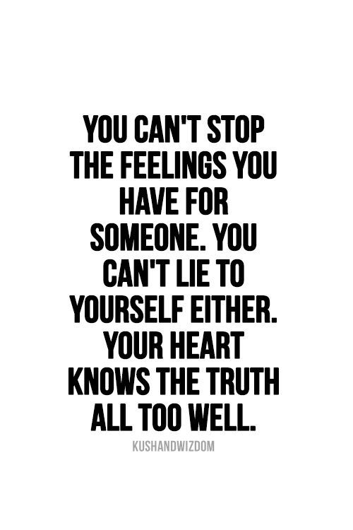You can't stop the feelings you have for someone. You can't lie to yourself either. Your heart knows the truth all too well.