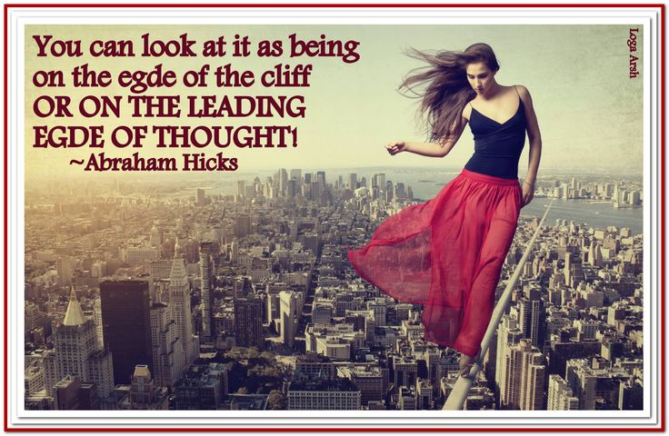 You can look at it as being on the edge of the cliff or on the leading edge of thought *Abraham-Hicks Quotes (AHQ1064)