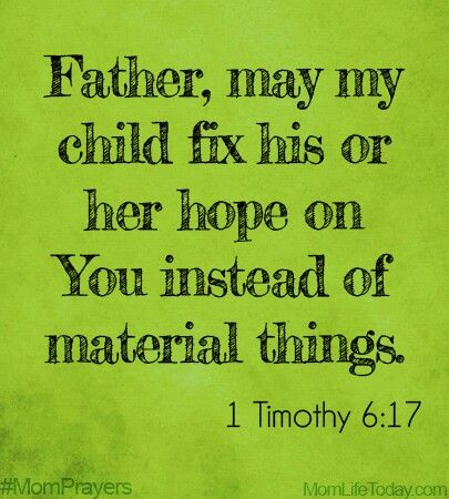 Father, may my child fix his hope on You instead of material things 1 Timothy 6:17