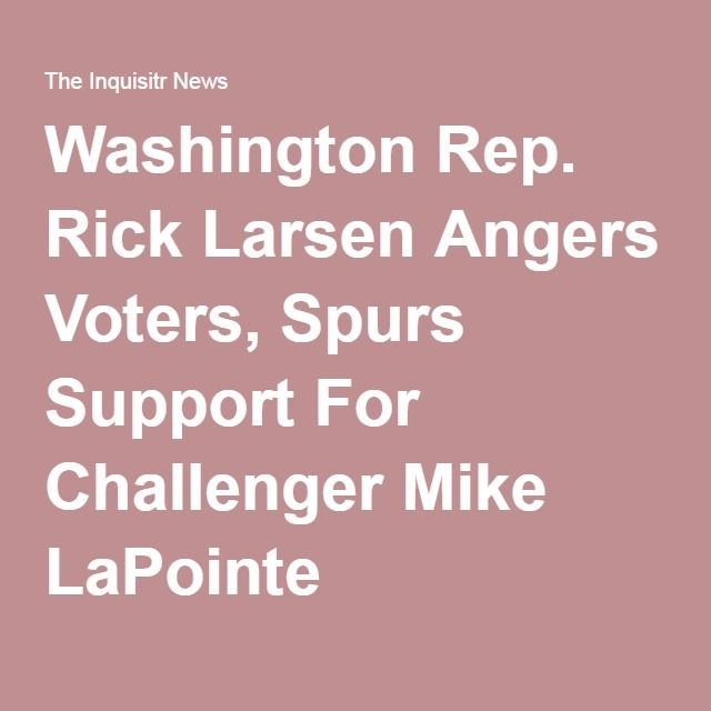 Washington Rep. Rick Larsen Angers Voters, Spurs Support For Challenger Mike LaPointe. #lapointeforcongress