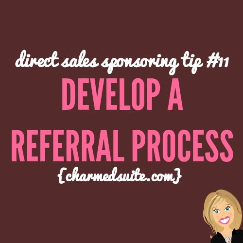 Develop a referral process - direct sales sponsoring tips.   Come on over and join The Socialite Suite on Facebook - FREE tips!!! http://www.thesocialitesuite.com