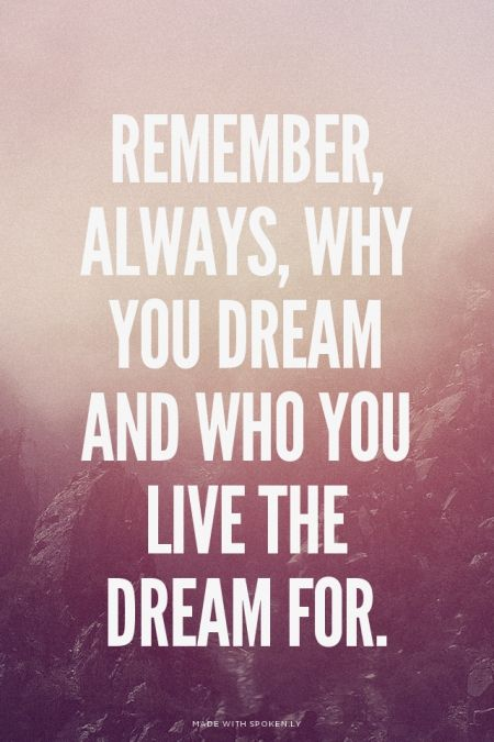 Remember, always, why you dream and who you live the dream for.