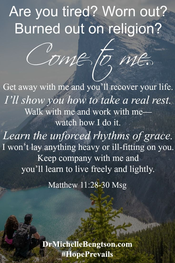 "When you're tired, worn out and burned out, Jesus says, ""Come to Me."" Get away with Him. You'll recover your life. He will show you how to take a REAL rest. Walk with Him. Work with Him. Watch how He does it. You'll learn the unforced rhythms of grace. You'll learn to live freely, lightly. Grab hold of the hope He offers. Christian Inspirational Quote. Bible Verse. Scripture."