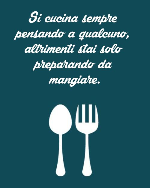 """""""Si cucina sempre pensando a qualcuno, altrimenti stai solo preparando da mangiare."""""""