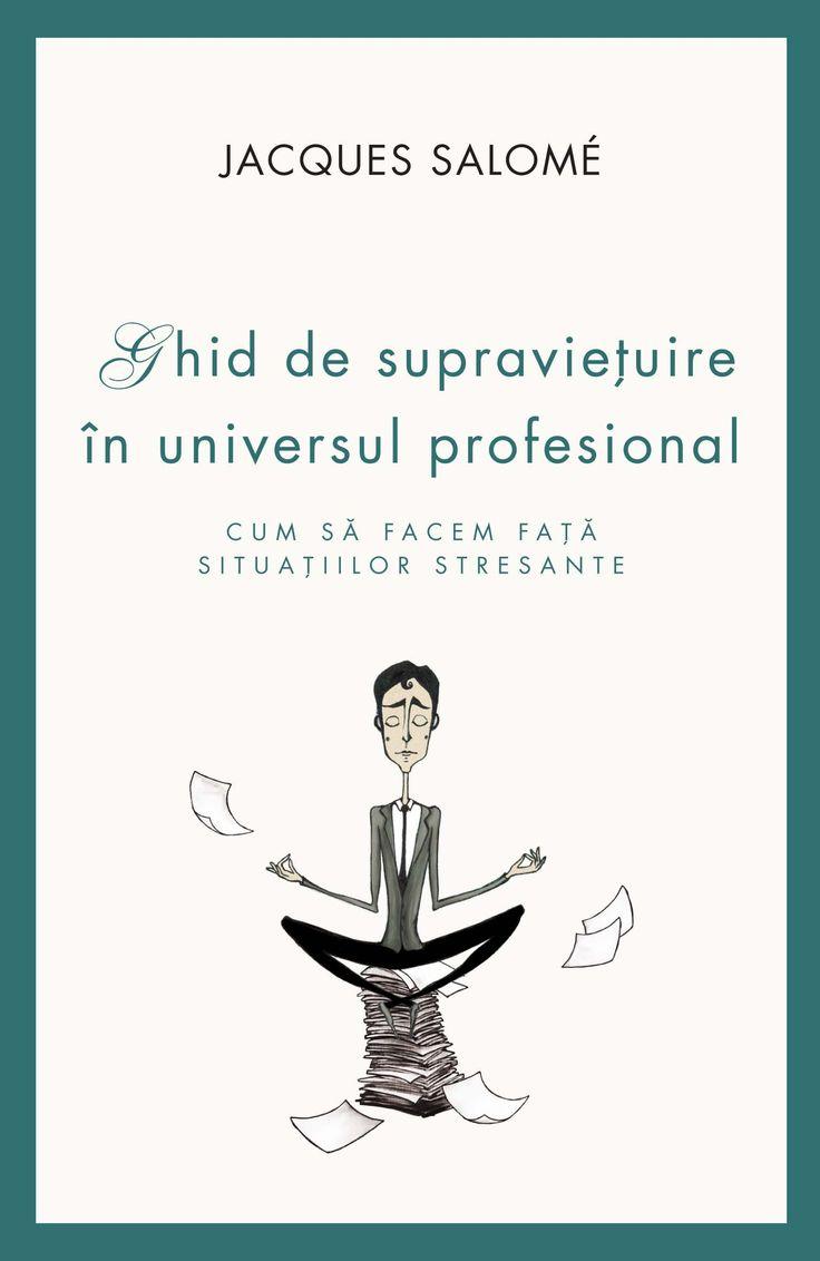 Jacques Salome - Ghid de supravietuire in universul profesional. Cum sa facem fata situatiilor stresante -