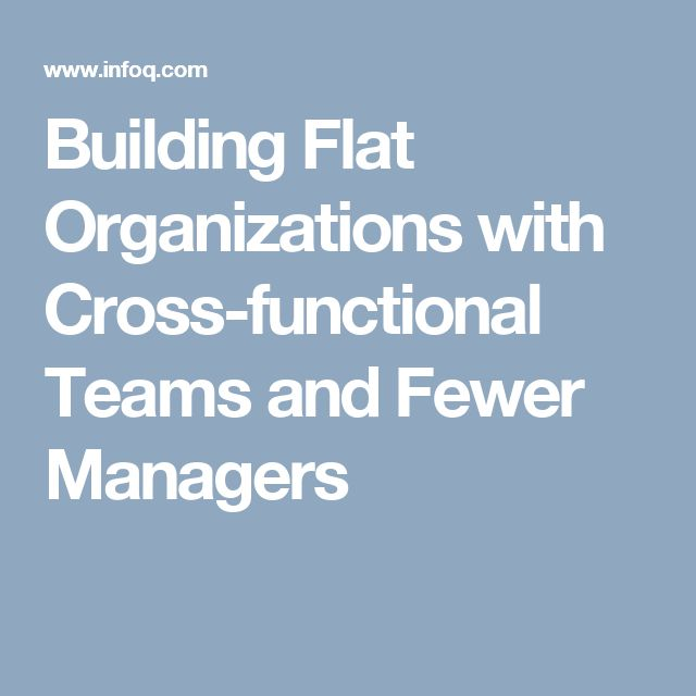 Building Flat Organizations with Cross-functional Teams and Fewer Managers