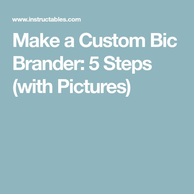 Make a Custom Bic Brander: 5 Steps (with Pictures)