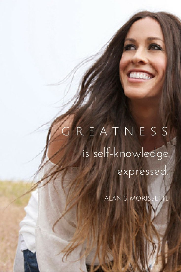 """""""Greatness is self-knowledge expressed."""" - Alanis Morissette on the School of Greatness"""