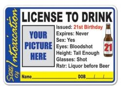 Turning 21? Well, here's your License to Drink, issued by the State of Intoxication. Don't worry about renewal...it never expires. License button has a place to attach your picture and to sign & date.
