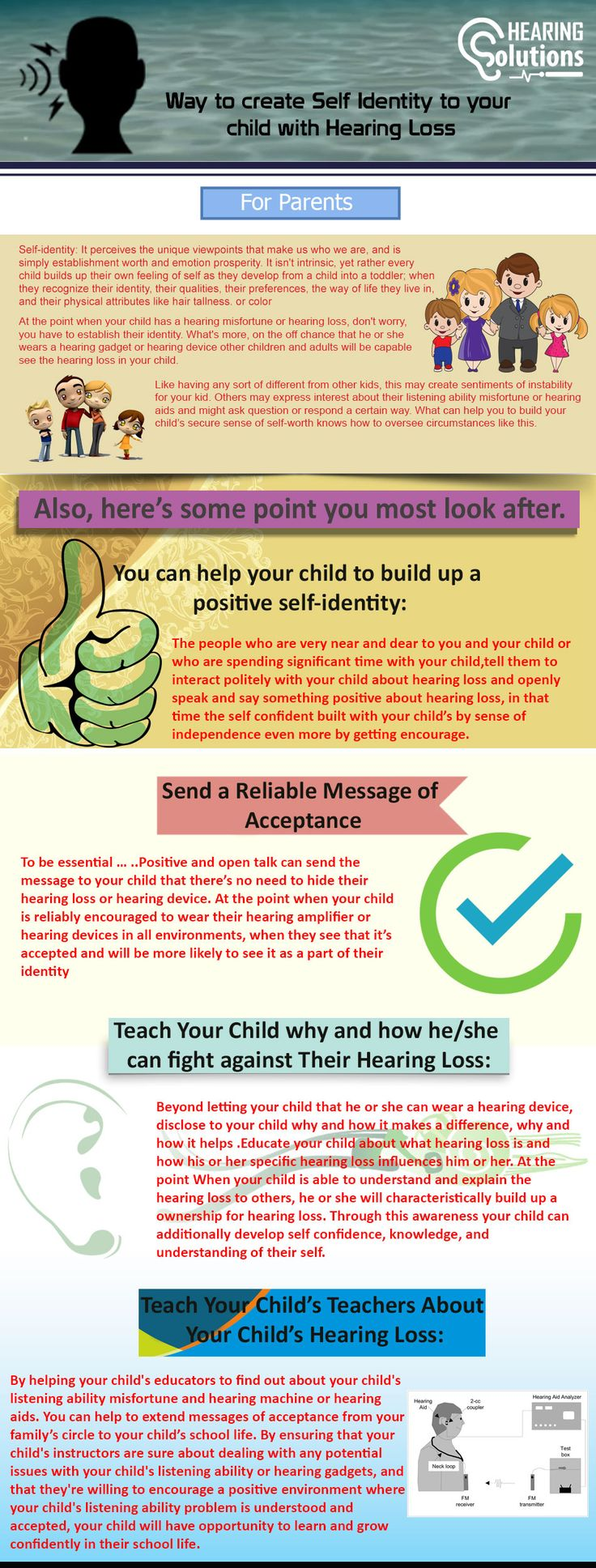 If your child has the hearing probelm so first problems is that how we can identify that our child has the hearing problem. You should have to tell your child that don't have problem with hearing loss and always think positively. You need to try to understand your child, hearing loss is not a big problem. For more visit :- https://www.hearingsol.com/infographics/help-child-develop-personal-identity-hearing-loss/