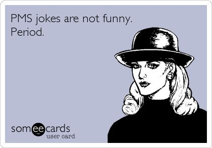 PMS jokes are not funny. Period.