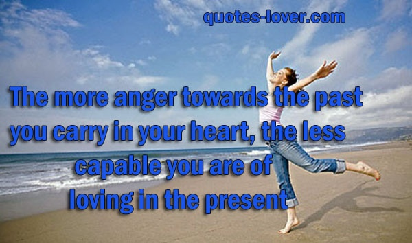 The more anger towards the past you carry in your heart, the less capable you are of loving in the present  #Love #Inspirational #Anger #picturequotes  View more #quotes on http://quotes-lover.com