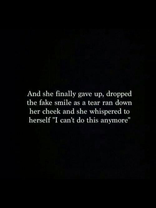 "And she finally gave up, dropped the fake smile as a tear ran down her cheek and she whispered to herself ""I can't do this anymore"""