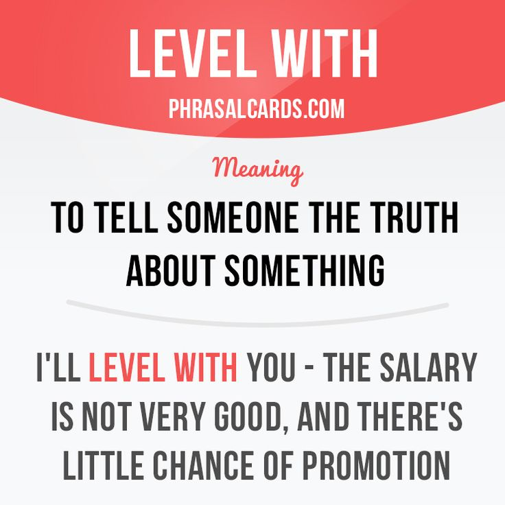 """""""Level with"""" means """"to tell someone the truth about something"""". Example: I'll level with you - the salary is not very good, and there's little chance of promotion."""