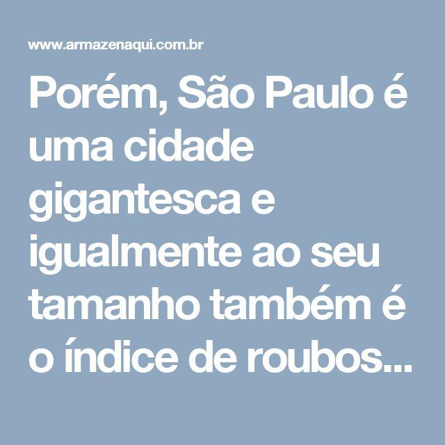 Porém, São Paulo é uma cidade gigantesca e igualmente ao seu tamanho também é o índice de roubos e furtos em casas e apartamentos, isso torna as pessoas inseguras diante a ideia de guardar qualquer coisa em suas residências.