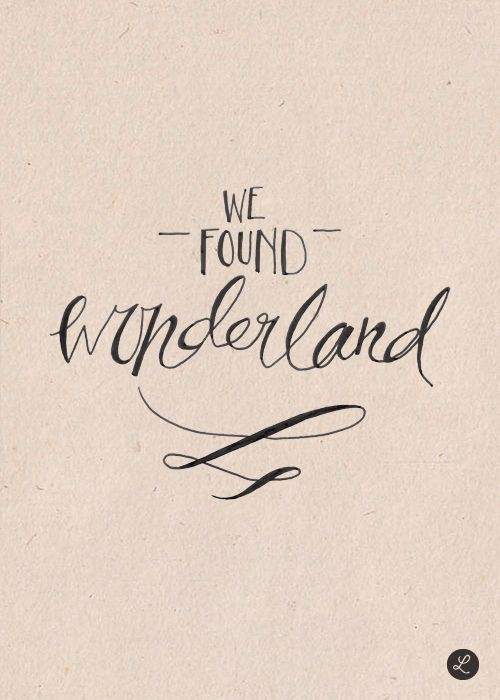 We found wonderland, you and I got lost in it
