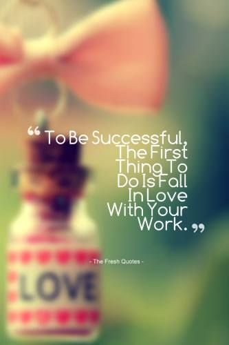 Treat your work like a hobby and you will never have to work a day in your life.