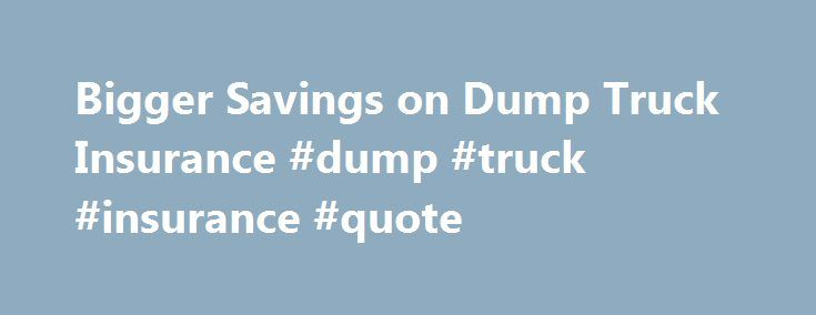 Bigger Savings on Dump Truck Insurance #dump #truck #insurance #quote http://hotels.remmont.com/bigger-savings-on-dump-truck-insurance-dump-truck-insurance-quote/  # Dump Truck Insurance The U.S. Department of Transportation (USDOT) releases an annual report of truck accident statistics each year showing that an average of 500,000 truck accidents happen on American roads and highways. About 75 percent of these accidents are caused by the drivers of smaller passenger cars – not the truck…