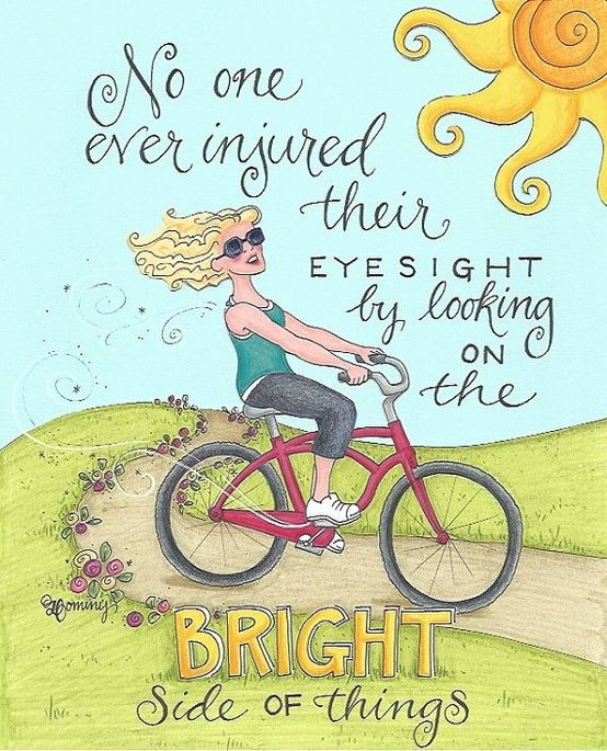 No one ever injured their eyes by looking at the bright side of things.