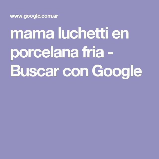 mama luchetti en porcelana fria - Buscar con Google