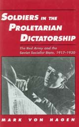 SOLDIERS IN THE PROLETARIAN DICTATORSHIP: THE RED ARMY AND THE SOVIET SOCIALIST STATE, 1917-1930~Mark Von Hagen~Cornell University Press~1990
