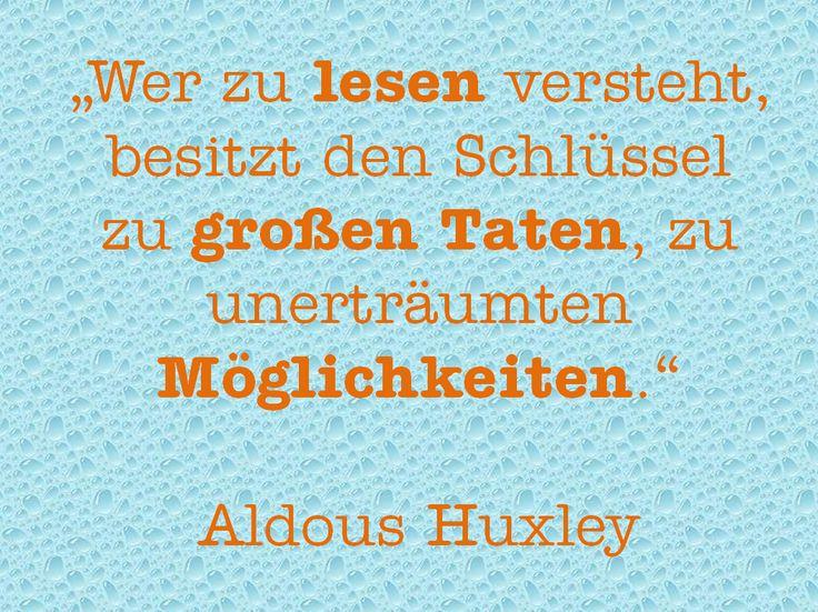 """Ein wunderschönes Zitat, das auf die Wichtigkeit des Lesens aufmerksam macht: """"Wer zu lesen versteht, besitzt den Schlüssel zu großen Taten, zu unerträumten Möglichkeiten."""" Aldous Huxley (1894-1963) – Julia"""