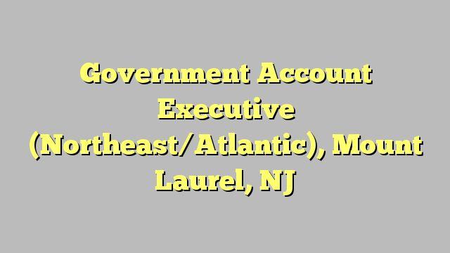 Government Account Executive (Northeast/Atlantic), Mount Laurel, NJ