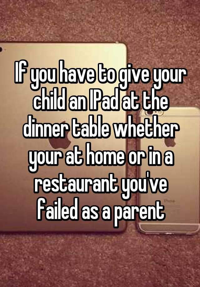 """""""If you have to give your child an IPad at the dinner table whether your at home or in a restaurant you've failed as a parent"""""""