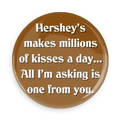 Funny Buttons - Custom Buttons - Promotional Badges - Funny Pick Up Lines Pins - Wacky Buttons - Hershey's makes millions of kisses a day... All I'm asking is one from you