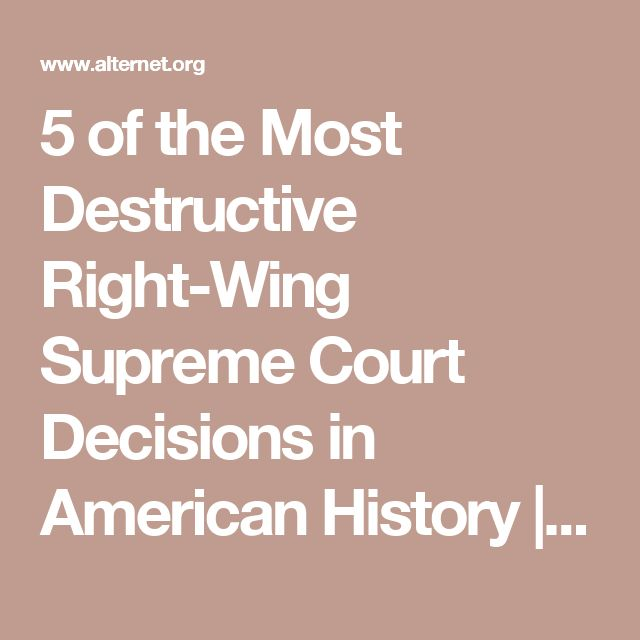 5 of the Most Destructive Right-Wing Supreme Court Decisions in American History   Alternet