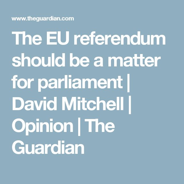 The EU referendum should be a matter for parliament | David Mitchell | Opinion | The Guardian
