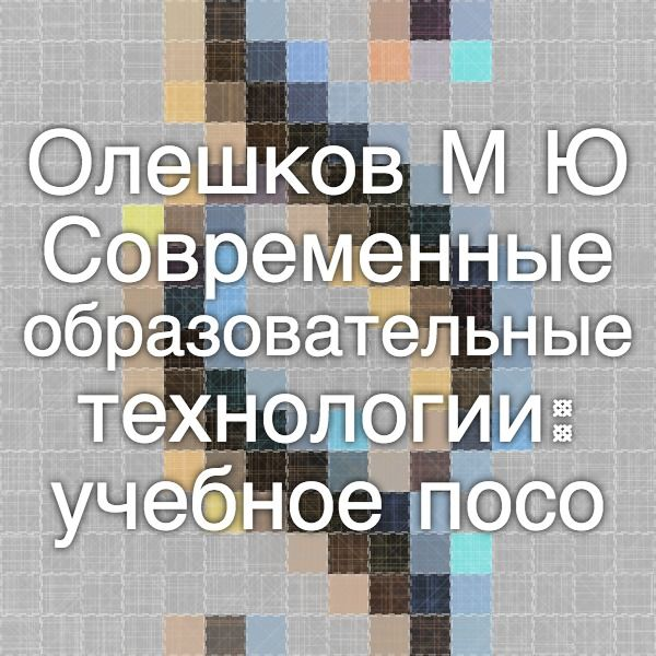Олешков М.Ю. Современные образовательные технологии: учебное пособие. – Нижний Тагил: НТГСПА, 2011.