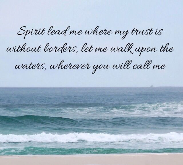 """""""Spirit lead me where my trust is without borders, let me"""