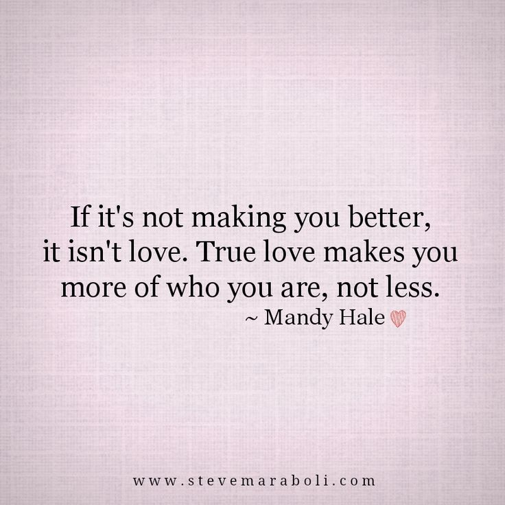 """""""If it's not making you better, it isn't love. True love makes you more of who you are, not less."""" - Mandy Hale"""